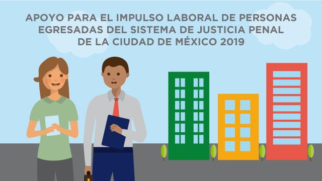 CONVOCATORIA PROGRAMA SOCIAL APOYO PARA EL IMPULSO LABORAL DE PERSONAS EGRESADAS DEL SISTEMA DE JUSTICIA PENAL DE LA CIUDAD DE MÉXICO 2019(ATENCIÓN PRIORITARIA A PERSONAS LIBERADAS EN SITUACIÓN DE VULNERABILIDAD 2019)